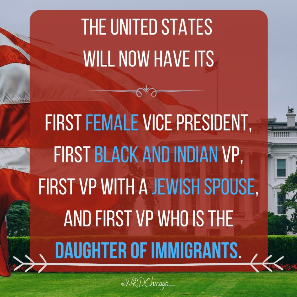"Image of a flag and the White House reading, ""The United States will now have its first female Vice President, first Black and Indian VP, first VP with a Jewish spouse, and first VP who is the daughter of immigrants."" Image comes from @WRDChicago_"